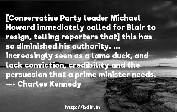 [Conservative Party leader Michael Howard immediately called for Blair to resign, telling reporters that] this has so diminished his authority. ... increasingly seen as a lame duck, and lack conviction, credibility and the persuasion that a prime minister needs.  -   Charles Kennedy     Quotes