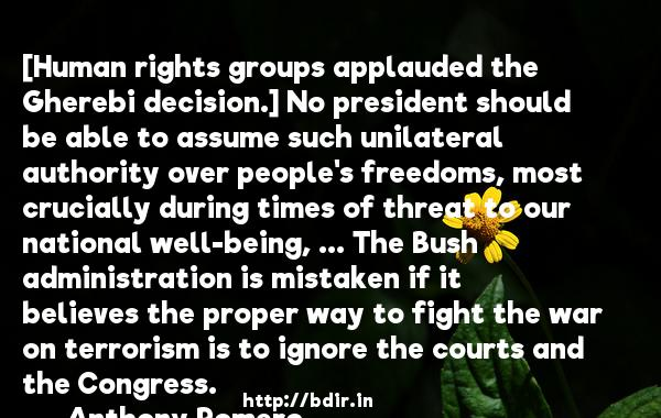 [Human rights groups applauded the Gherebi decision.] No president should be able to assume such unilateral authority over people's freedoms, most crucially during times of threat to our national well-being, ... The Bush administration is mistaken if it believes the proper way to fight the war on terrorism is to ignore the courts and the Congress.  -   Anthony Romero     Quotes