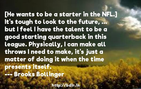 [He wants to be a starter in the NFL.] It's tough to look to the future, ... but I feel I have the talent to be a good starting quarterback in this league. Physically, I can make all throws I need to make, it's just a matter of doing it when the time presents itself.  -   Brooks Bollinger     Quotes