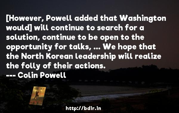 [However, Powell added that Washington would] will continue to search for a solution, continue to be open to the opportunity for talks, ... We hope that the North Korean leadership will realize the folly of their actions.  -   Colin Powell     Quotes