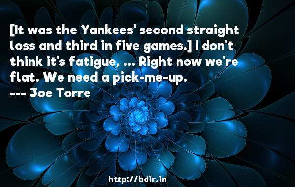 [It was the Yankees' second straight loss and third in five games.] I don't think it's fatigue, ... Right now we're flat. We need a pick-me-up.  -   Joe Torre     Quotes