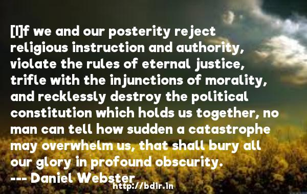 [I]f we and our posterity reject religious instruction and authority, violate the rules of eternal justice, trifle with the injunctions of morality, and recklessly destroy the political constitution which holds us together, no man can tell how sudden a catastrophe may overwhelm us, that shall bury all our glory in profound obscurity.  -   Daniel Webster     Quotes