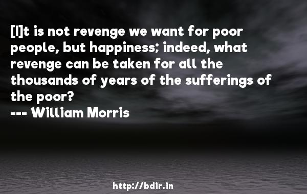 [I]t is not revenge we want for poor people, but happiness; indeed, what revenge can be taken for all the thousands of years of the sufferings of the poor?  -   William Morris     Quotes