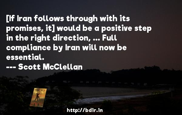 [If Iran follows through with its promises, it] would be a positive step in the right direction, ... Full compliance by Iran will now be essential.  -   Scott McClellan     Quotes
