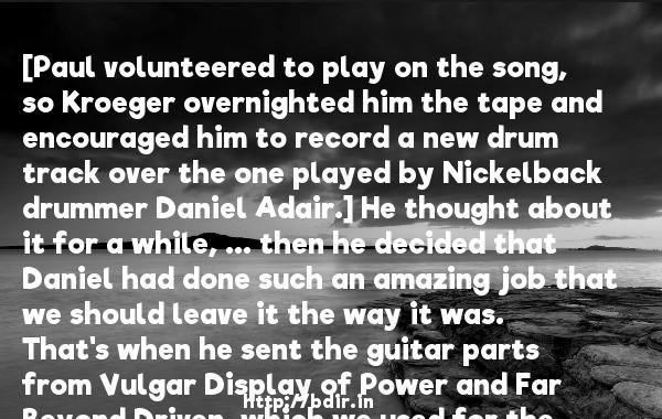 [Paul volunteered to play on the song, so Kroeger overnighted him the tape and encouraged him to record a new drum track over the one played by Nickelback drummer Daniel Adair.] He thought about it for a while, ... then he decided that Daniel had done such an amazing job that we should leave it the way it was. That's when he sent the guitar parts from Vulgar Display of Power and Far Beyond Driven, which we used for the solo.  -   Chad Kroeger     Quotes