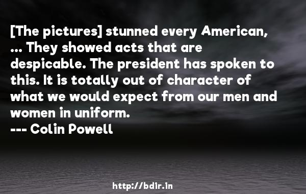 [The pictures] stunned every American, ... They showed acts that are despicable. The president has spoken to this. It is totally out of character of what we would expect from our men and women in uniform.  -   Colin Powell     Quotes