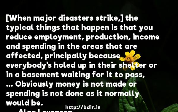 [When major disasters strike,] the typical things that happen is that you reduce employment, production, income and spending in the areas that are affected, principally because everybody's holed up in their shelter or in a basement waiting for it to pass, ... Obviously money is not made or spending is not done as it normally would be.  -   Alan Levenson     Quotes