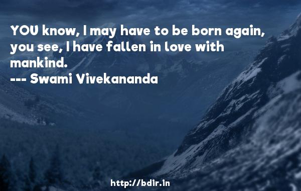 YOU know, I may have to be born again, you see, I have fallen in love with mankind.  -   Swami Vivekananda     Quotes