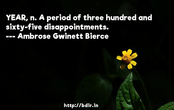 YEAR, n. A period of three hundred and sixty-five disappointments.  -   Ambrose Gwinett Bierce     Quotes