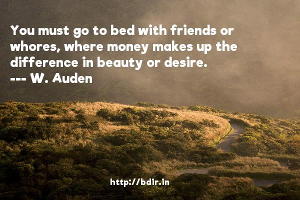You must go to bed with friends or whores, where money makes up the difference in beauty or desire.  -   W. Auden     Quotes