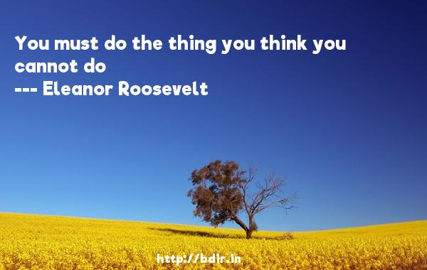You must do the thing you think you cannot do  -   Eleanor Roosevelt     Quotes