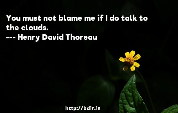 You must not blame me if I do talk to the clouds.  -   Henry David Thoreau     Quotes