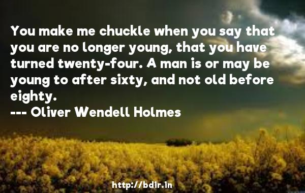 You make me chuckle when you say that you are no longer young, that you have turned twenty-four. A man is or may be young to after sixty, and not old before eighty.  -   Oliver Wendell Holmes     Quotes