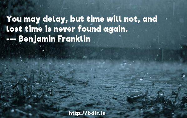You may delay, but time will not, and lost time is never found again.  -   Benjamin Franklin     Quotes