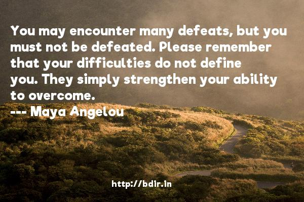 You may encounter many defeats, but you must not be defeated. Please remember that your difficulties do not define you. They simply strengthen your ability to overcome.  -   Maya Angelou     Quotes