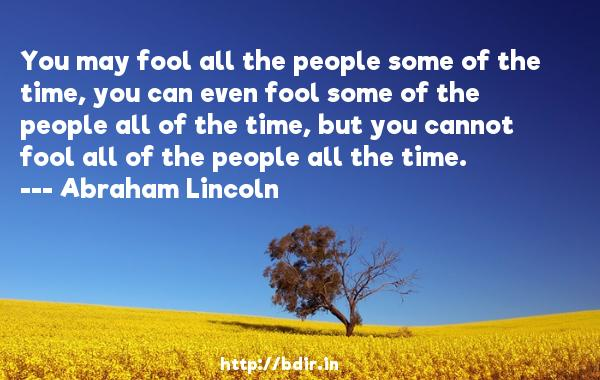 You may fool all the people some of the time, you can even fool some of the people all of the time, but you cannot fool all of the people all the time.  -   Abraham Lincoln     Quotes