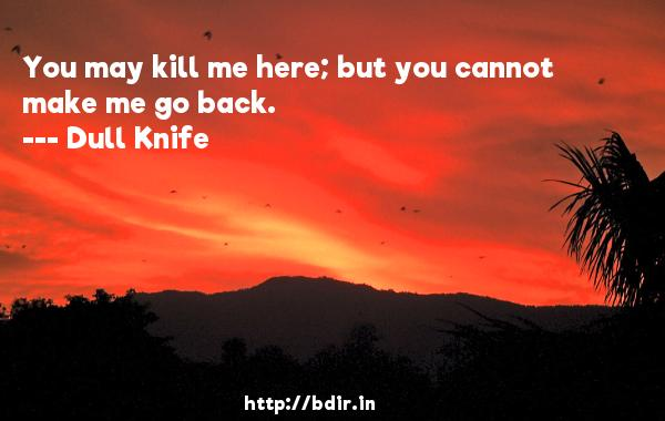 You may kill me here; but you cannot make me go back.  -   Dull Knife     Quotes