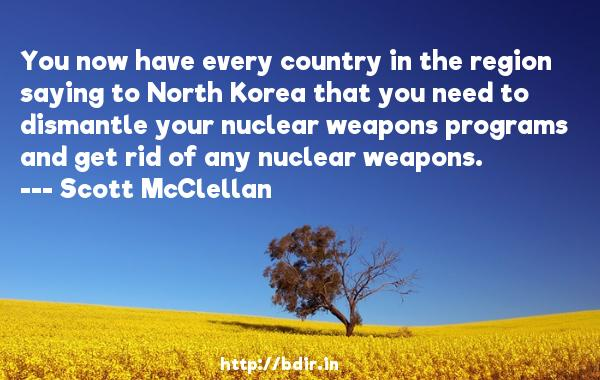 You now have every country in the region saying to North Korea that you need to dismantle your nuclear weapons programs and get rid of any nuclear weapons.  -   Scott McClellan     Quotes