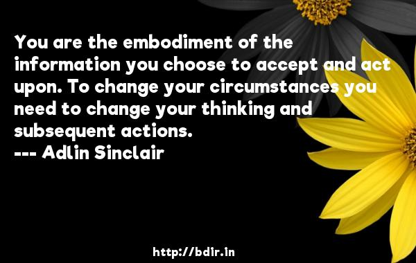 You are the embodiment of the information you choose to accept and act upon. To change your circumstances you need to change your thinking and subsequent actions.  -   Adlin Sinclair     Quotes