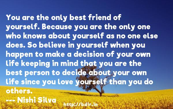 You are the only best friend of yourself. Because you are the only one who knows about yourself as no one else does. So believe in yourself when you happen to make a decision of your own life keeping in mind that you are the best person to decide about your own life since you love yourself than you do others.  -   Nishi Silva     Quotes