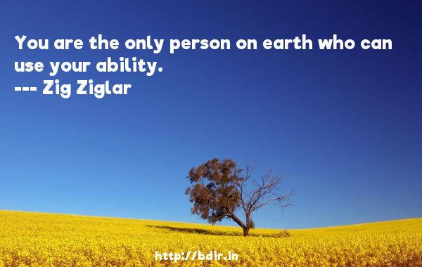 You are the only person on earth who can use your ability.  -   Zig Ziglar     Quotes