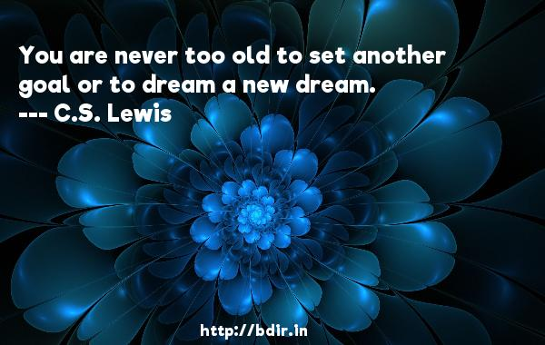 You are never too old to set another goal or to dream a new dream.  -   C.S. Lewis     Quotes