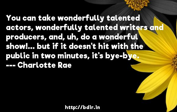You can take wonderfully talented actors, wonderfully talented writers and producers, and, uh, do a wonderful show!... but if it doesn't hit with the public in two minutes, it's bye-bye.  -   Charlotte Rae     Quotes