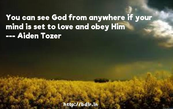 You can see God from anywhere if your mind is set to love and obey Him  -   Aiden Tozer     Quotes