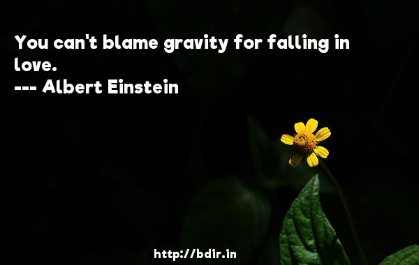 You can't blame gravity for falling in love.  -   Albert Einstein     Quotes