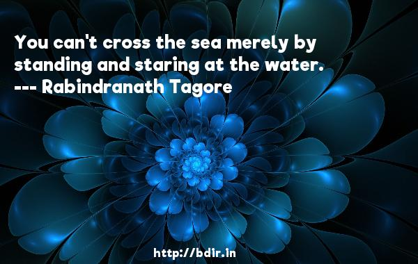 You can't cross the sea merely by standing and staring at the water.  -   Rabindranath Tagore     Quotes