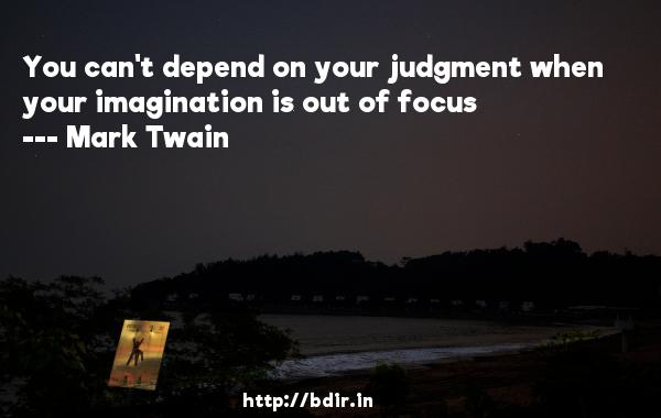 You can't depend on your judgment when your imagination is out of focus  -   Mark Twain     Quotes