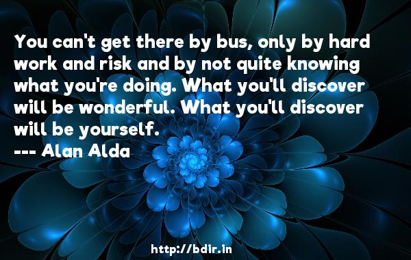 You can't get there by bus, only by hard work and risk and by not quite knowing what you're doing. What you'll discover will be wonderful. What you'll discover will be yourself.  -   Alan Alda     Quotes