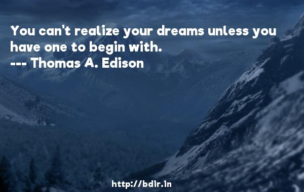 You can't realize your dreams unless you have one to begin with.  -   Thomas A. Edison     Quotes
