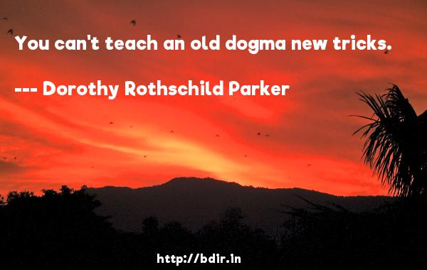 You can't teach an old dogma new tricks.  -   Dorothy Rothschild Parker     Quotes