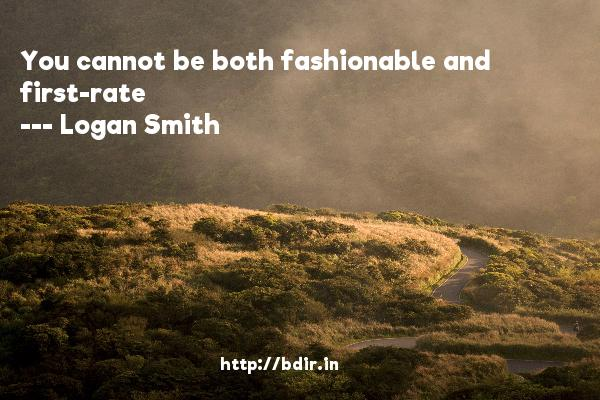 You cannot be both fashionable and first-rate  -   Logan Smith     Quotes