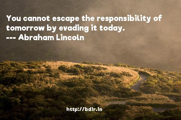 You cannot escape the responsibility of tomorrow by evading it today.  -   Abraham Lincoln     Quotes
