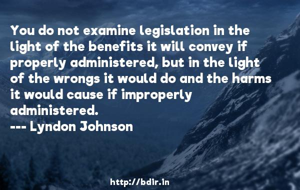 You do not examine legislation in the light of the benefits it will convey if properly administered, but in the light of the wrongs it would do and the harms it would cause if improperly administered.  -   Lyndon Johnson     Quotes