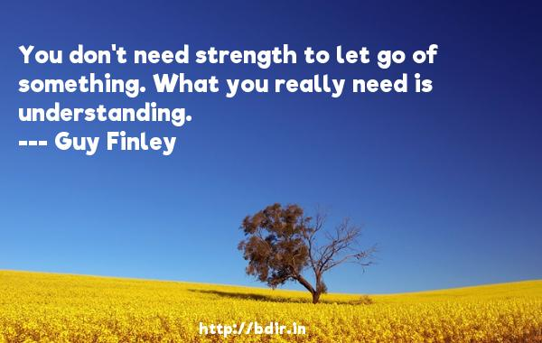 You don't need strength to let go of something. What you really need is understanding.  -   Guy Finley     Quotes