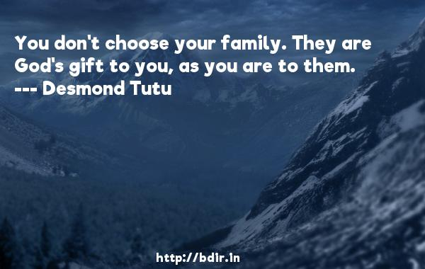 You don't choose your family. They are God's gift to you, as you are to them.  -   Desmond Tutu     Quotes