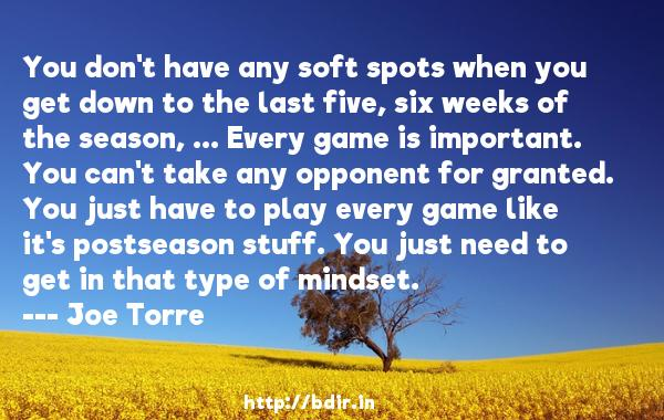 You don't have any soft spots when you get down to the last five, six weeks of the season, ... Every game is important. You can't take any opponent for granted. You just have to play every game like it's postseason stuff. You just need to get in that type of mindset.  -   Joe Torre     Quotes