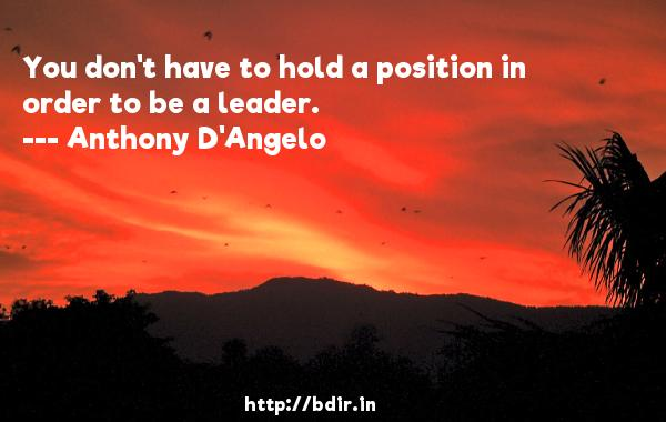 You don't have to hold a position in order to be a leader.  -   Anthony D'Angelo     Quotes