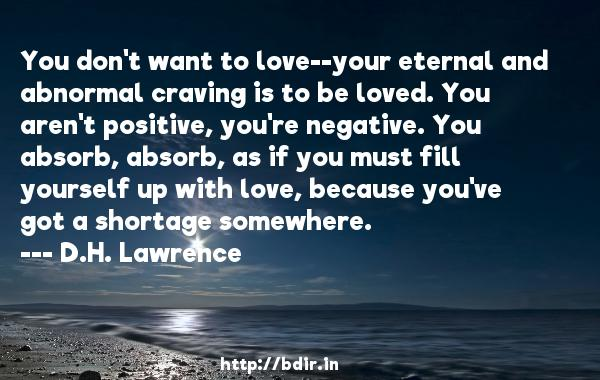 You don't want to love--your eternal and abnormal craving is to be loved. You aren't positive, you're negative. You absorb, absorb, as if you must fill yourself up with love, because you've got a shortage somewhere.  -   D.H. Lawrence     Quotes
