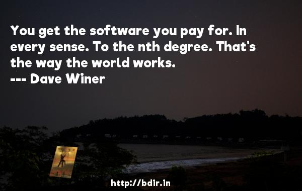 You get the software you pay for. In every sense. To the nth degree. That's the way the world works.  -   Dave Winer     Quotes