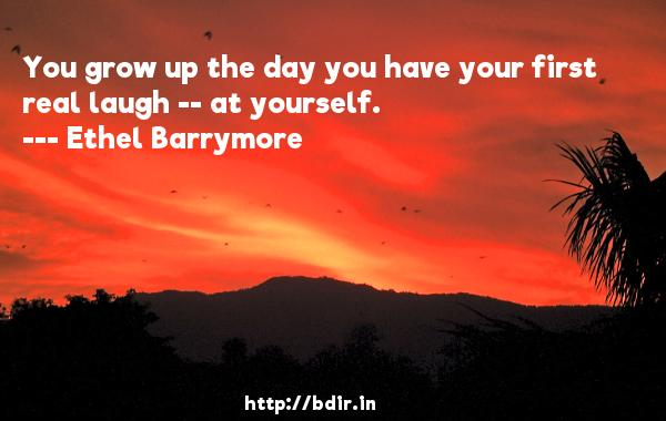 You grow up the day you have your first real laugh -- at yourself.  -   Ethel Barrymore     Quotes