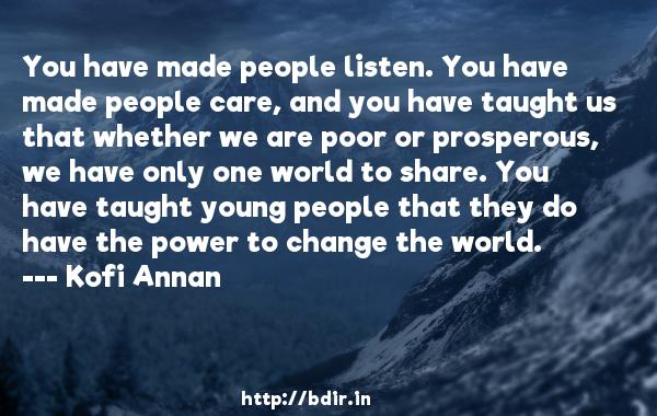 You have made people listen. You have made people care, and you have taught us that whether we are poor or prosperous, we have only one world to share. You have taught young people that they do have the power to change the world.  -   Kofi Annan     Quotes