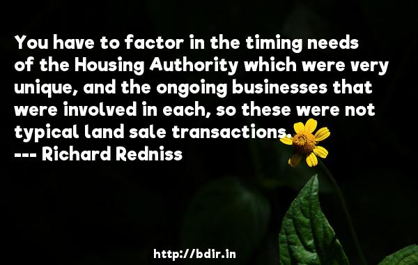 You have to factor in the timing needs of the Housing Authority which were very unique, and the ongoing businesses that were involved in each, so these were not typical land sale transactions.  -   Richard Redniss     Quotes