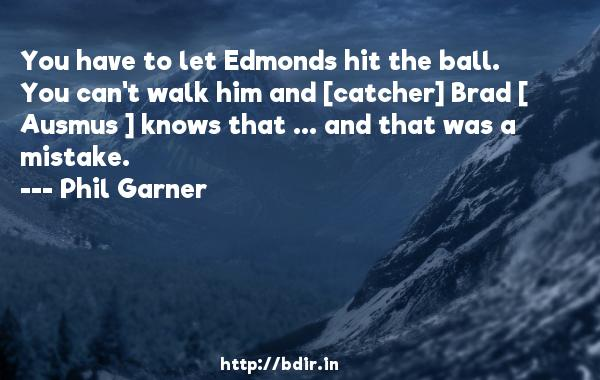 You have to let Edmonds hit the ball. You can't walk him and [catcher] Brad [ Ausmus ] knows that ... and that was a mistake.  -   Phil Garner     Quotes