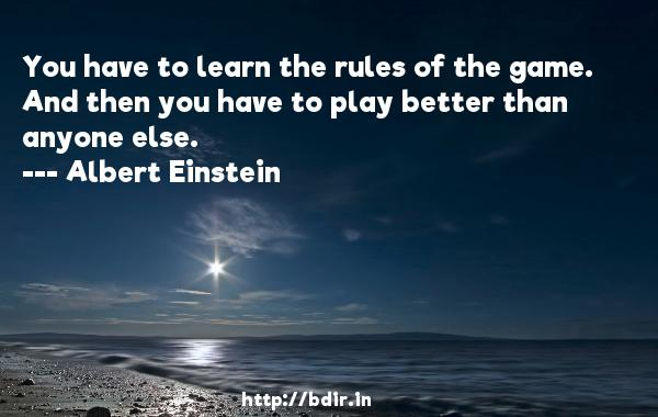 You have to learn the rules of the game. And then you have to play better than anyone else.  -   Albert Einstein     Quotes