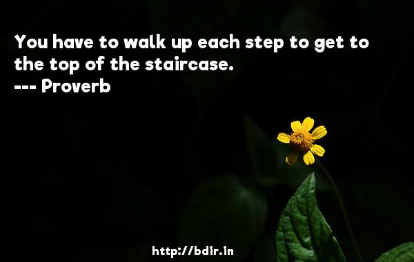 You have to walk up each step to get to the top of the staircase.  -   Proverb      Quotes