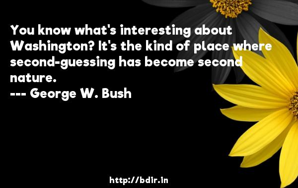 You know what's interesting about Washington? It's the kind of place where second-guessing has become second nature.  -   George W. Bush     Quotes